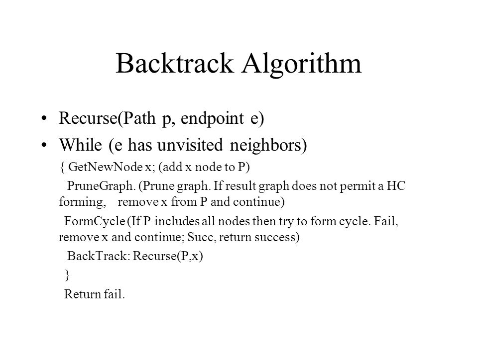Backtrack Algorithm Recurse(Path p, endpoint e) While (e has unvisited neighbors) { GetNewNode x; (add x node to P) PruneGraph.