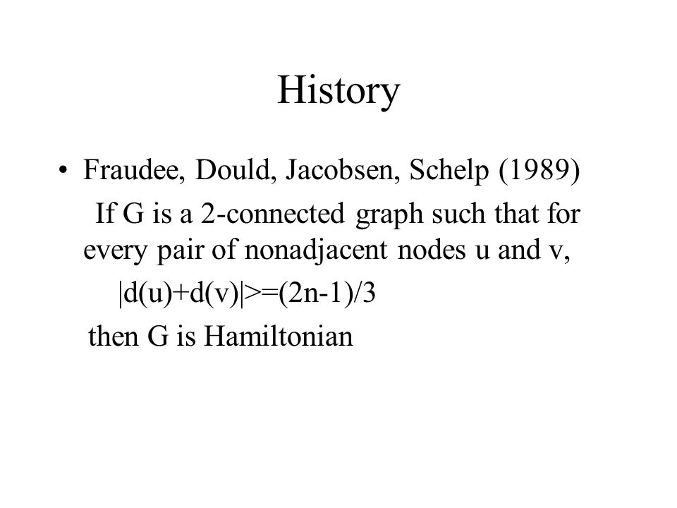 History Fraudee, Dould, Jacobsen, Schelp (1989) If G is a 2-connected graph such that for every pair of nonadjacent nodes u and v, |d(u)+d(v)|>=(2n-1)