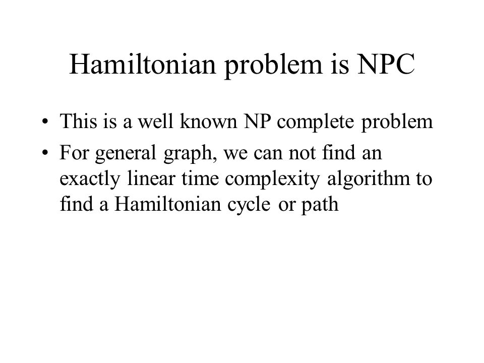 Hamiltonian problem is NPC This is a well known NP complete problem For general graph, we can not find an exactly linear time complexity algorithm to