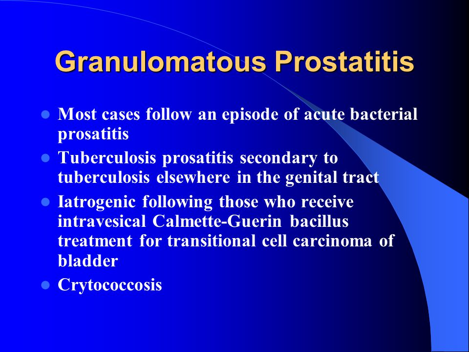 Granulomatous Prostatitis Most cases follow an episode of acute bacterial prosatitis Tuberculosis prosatitis secondary to tuberculosis elsewhere in the genital tract Iatrogenic following those who receive intravesical Calmette-Guerin bacillus treatment for transitional cell carcinoma of bladder Crytococcosis