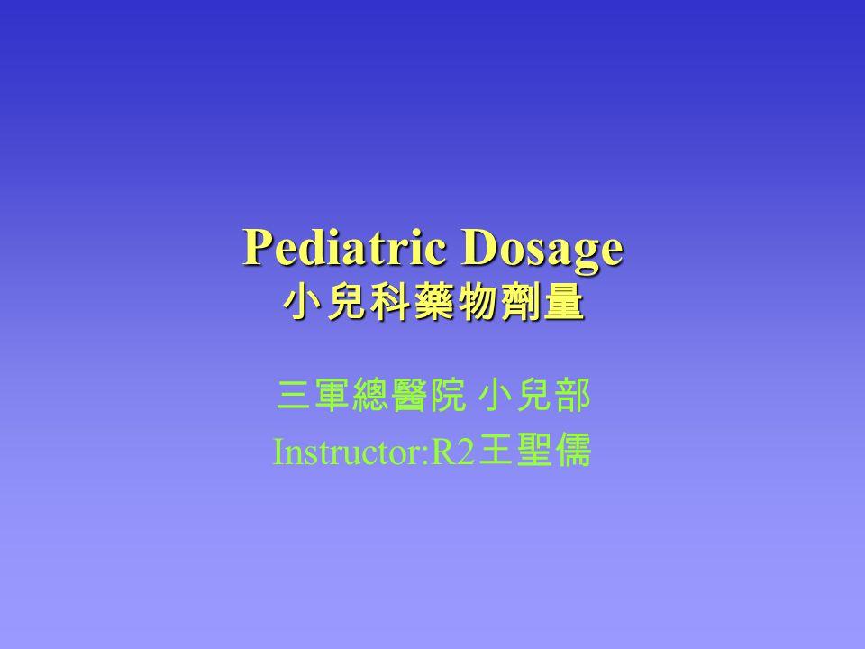 Pediatric Dosage 小兒科藥物劑量 三軍總醫院 小兒部 Instructor:R2 王聖儒