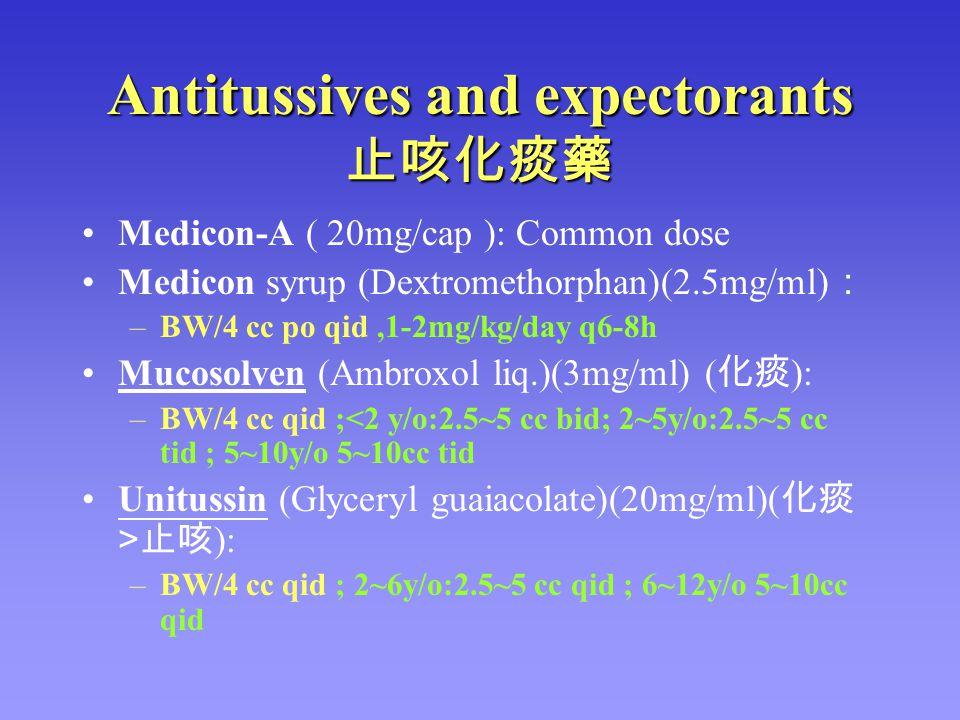 Antitussives and expectorants 止咳化痰藥 Medicon-A ( 20mg/cap ): Common dose Medicon syrup (Dextromethorphan)(2.5mg/ml) : –BW/4 cc po qid,1-2mg/kg/day q6-8