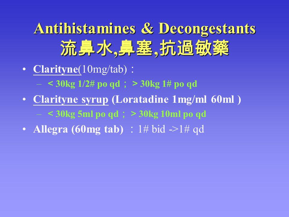 Antihistamines & Decongestants 流鼻水, 鼻塞 ' 抗過敏藥 Clarityne(10mg/tab) : – < 30kg 1/2# po qd ;> 30kg 1# po qd Clarityne syrup (Loratadine 1mg/ml 60ml ) – <