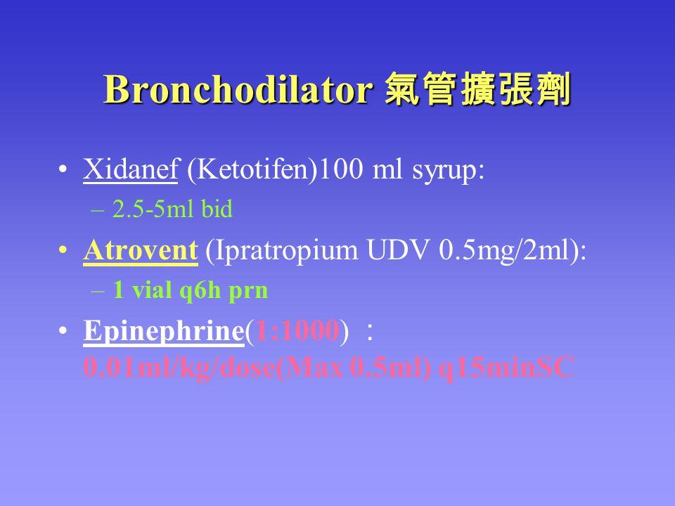 Bronchodilator 氣管擴張劑 Xidanef (Ketotifen)100 ml syrup: –2.5-5ml bid Atrovent (Ipratropium UDV 0.5mg/2ml): –1 vial q6h prn Epinephrine(1:1000) : 0.01ml/