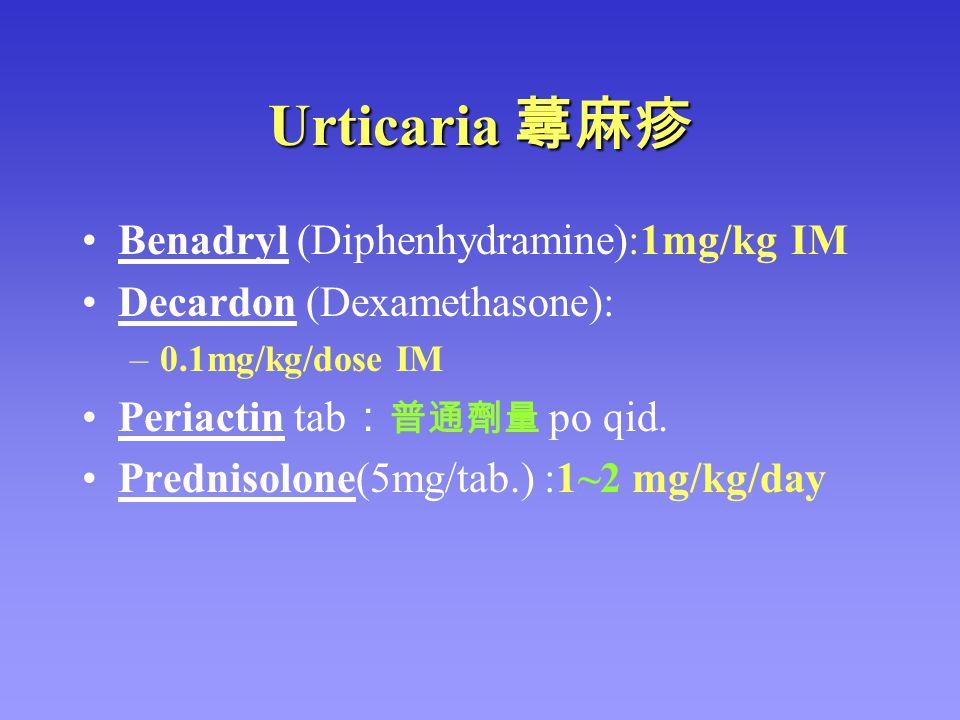 Urticaria 蕁麻疹 Benadryl (Diphenhydramine):1mg/kg IM Decardon (Dexamethasone): –0.1mg/kg/dose IM Periactin tab : 普通劑量 po qid. Prednisolone(5mg/tab.) :1~