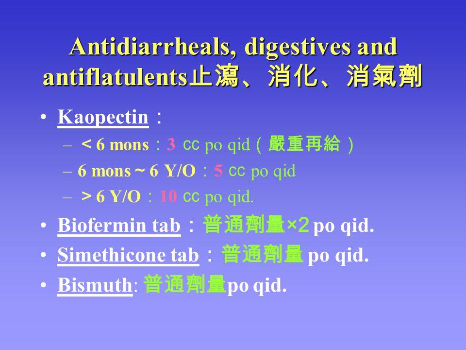 Antidiarrheals, digestives and antiflatulents 止瀉、消化、消氣劑 Kaopectin : – < 6 mons : 3 ㏄ po qid (嚴重再給) –6 mons ~ 6 Y/O : 5 ㏄ po qid – > 6 Y/O : 10 ㏄ po qi