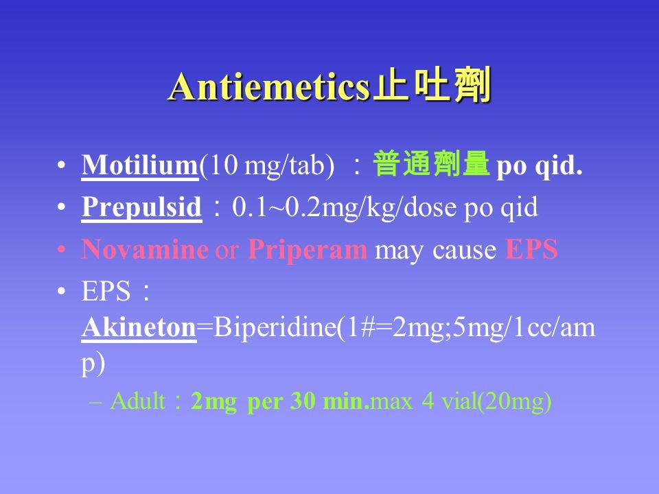 Antiemetics 止吐劑 Motilium(10 mg/tab) :普通劑量 po qid. Prepulsid : 0.1~0.2mg/kg/dose po qid Novamine or Priperam may cause EPS EPS : Akineton=Biperidine(1#