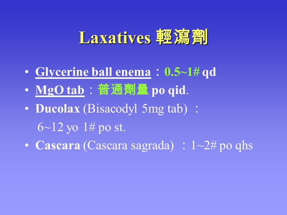 Laxatives 輕瀉劑 Glycerine ball enema : 0.5~1# qd MgO tab :普通劑量 po qid. Ducolax (Bisacodyl 5mg tab) : 6~12 yo 1# po st. Cascara (Cascara sagrada) : 1~2#