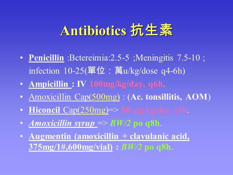 Antibiotics 抗生素 Penicillin :Bctereimia:2.5-5 ;Meningitis 7.5-10 ; infection 10-25( 單位:萬 u/kg/dose q4-6h) Ampicillin : IV 100mg/kg/day, q6h. Amoxicilli