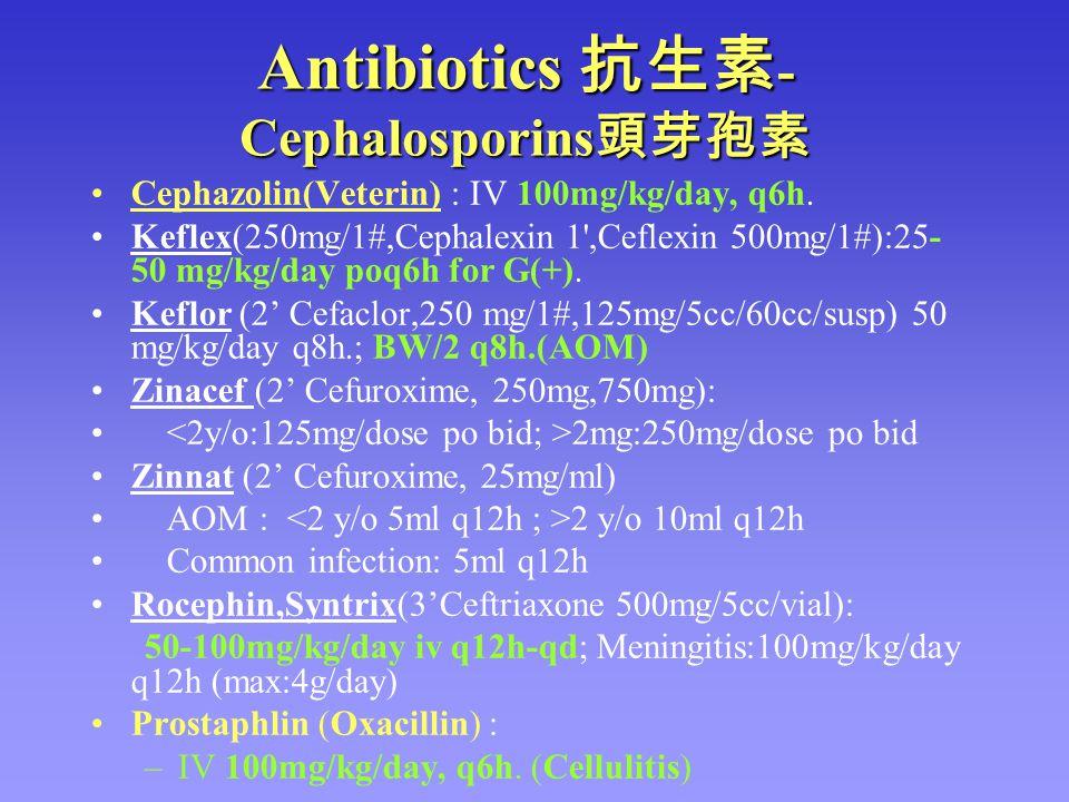 Antibiotics 抗生素 - Cephalosporins 頭芽孢素 Cephazolin(Veterin) : IV 100mg/kg/day, q6h. Keflex(250mg/1#,Cephalexin 1',Ceflexin 500mg/1#):25- 50 mg/kg/day po