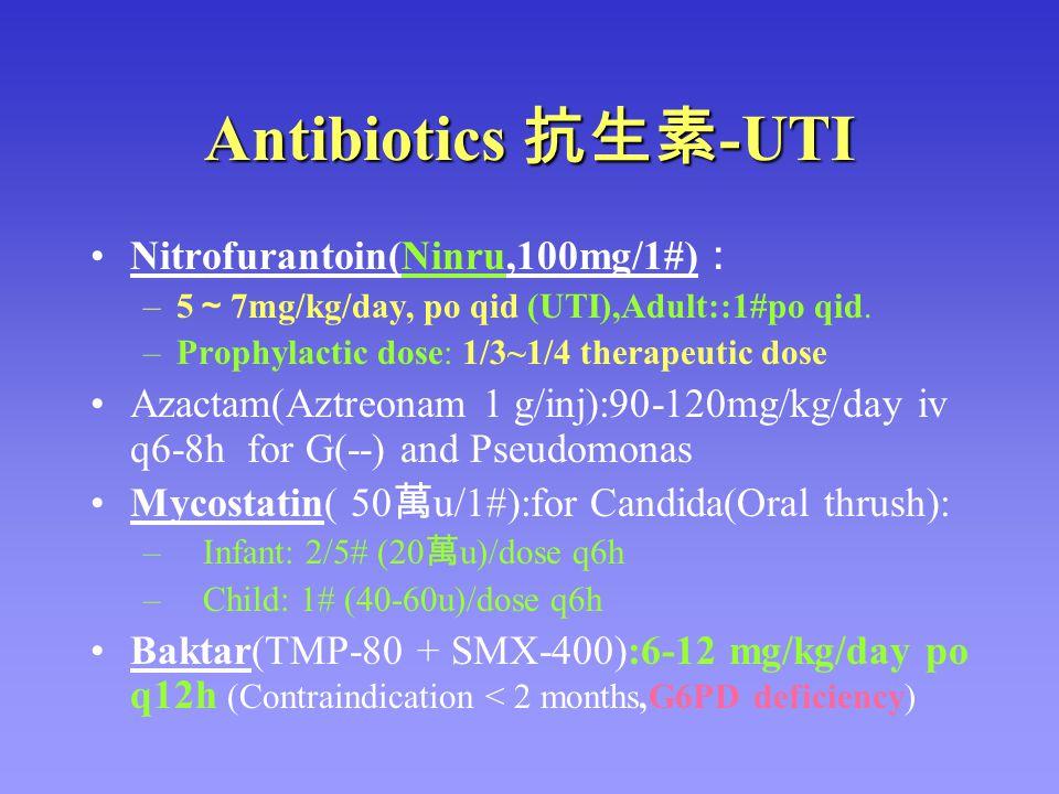 Antibiotics 抗生素 -UTI Nitrofurantoin(Ninru,100mg/1#) : –5 ~ 7mg/kg/day, po qid (UTI),Adult::1#po qid. –Prophylactic dose: 1/3~1/4 therapeutic dose Azac