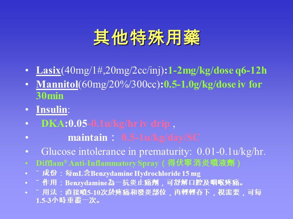 其他特殊用藥 Lasix(40mg/1#,20mg/2cc/inj):1-2mg/kg/dose q6-12h Mannitol(60mg/20%/300cc):0.5-1.0g/kg/dose iv for 30min Insulin: DKA:0.05-0.1u/kg/hr iv drip, m