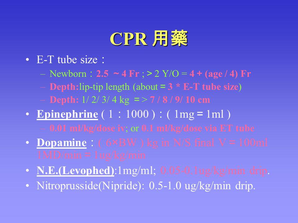 CPR 用藥 E-T tube size : –Newborn : 2.5 ~ 4 Fr ; > 2 Y/O = 4 + (age / 4) Fr –Depth:lip-tip length (about = 3 * E-T tube size) –Depth: 1/ 2/ 3/ 4 kg = >