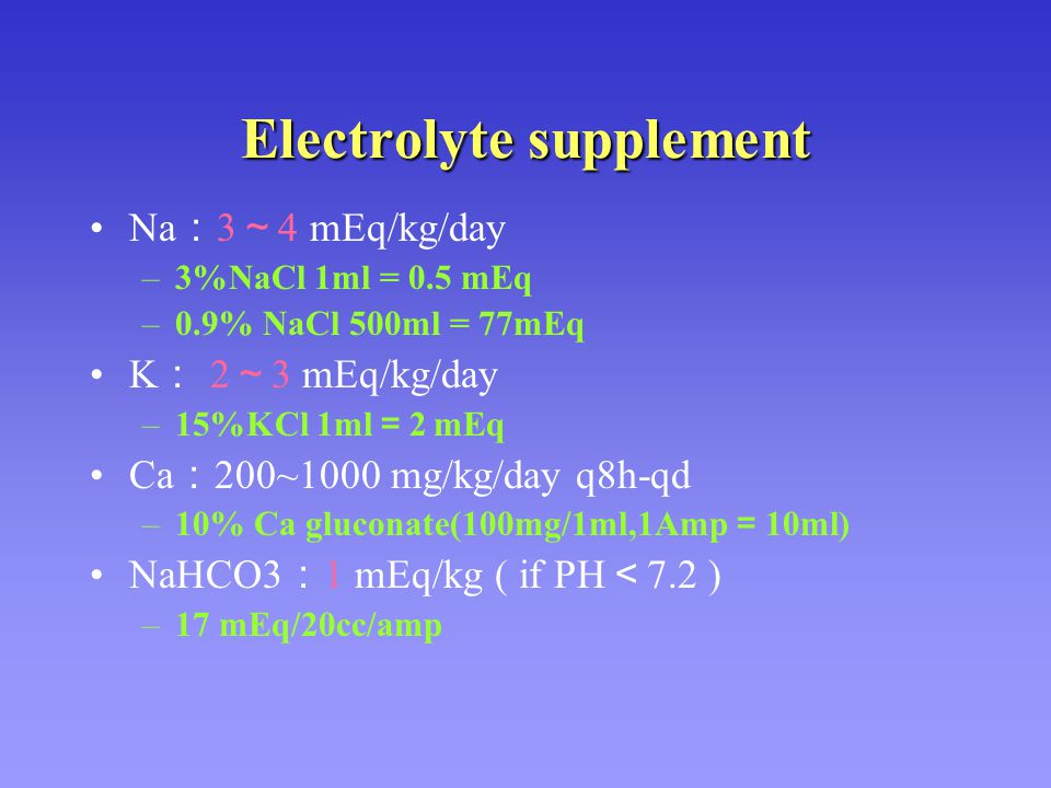 Electrolyte supplement Na : 3 ~ 4 mEq/kg/day –3%NaCl 1ml = 0.5 mEq –0.9% NaCl 500ml = 77mEq K : 2 ~ 3 mEq/kg/day –15%KCl 1ml = 2 mEq Ca : 200~1000 mg/