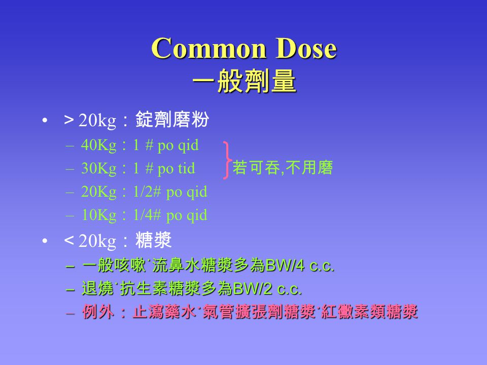 Common Dose 一般劑量 > 20kg :錠劑磨粉 –40Kg : 1 # po qid –30Kg : 1 # po tid 若可吞, 不用磨 –20Kg : 1/2# po qid –10Kg : 1/4# po qid < 20kg :糖漿 – 一般咳嗽 ˙ 流鼻水糖漿多為 BW/4