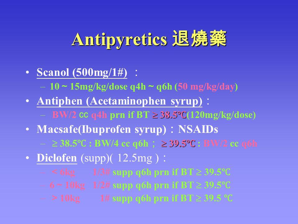 Antipyretics 退燒藥 Scanol (500mg/1#) : –10 ~ 15mg/kg/dose q4h ~ q6h (50 mg/kg/day) Antiphen (Acetaminophen syrup) :  38.5 ℃ – BW/2 ㏄ q4h prn if BT  38