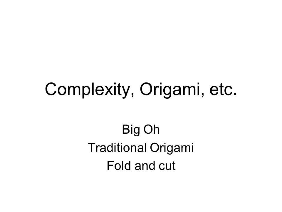 Complexity, Origami, etc. Big Oh Traditional Origami Fold and cut