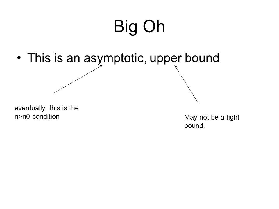 Big Oh This is an asymptotic, upper bound eventually, this is the n>n0 condition May not be a tight bound.