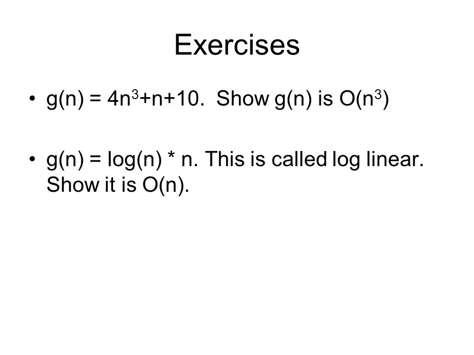 Exercises g(n) = 4n 3 +n+10. Show g(n) is O(n 3 ) g(n) = log(n) * n.