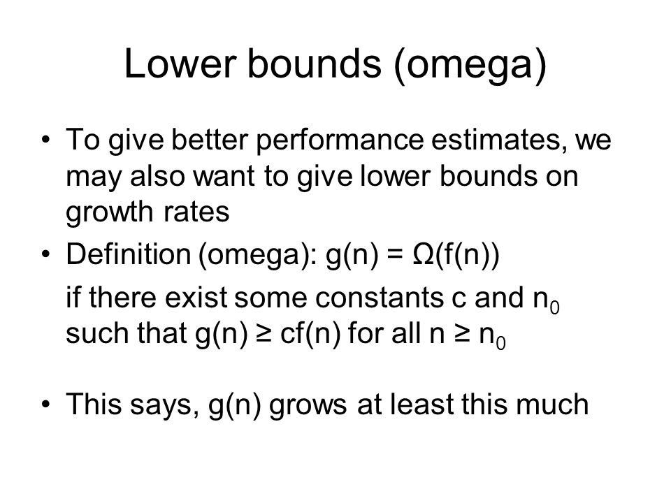 Lower bounds (omega) To give better performance estimates, we may also want to give lower bounds on growth rates Definition (omega): g(n) = Ω(f(n)) if there exist some constants c and n 0 such that g(n) ≥ cf(n) for all n ≥ n 0 This says, g(n) grows at least this much