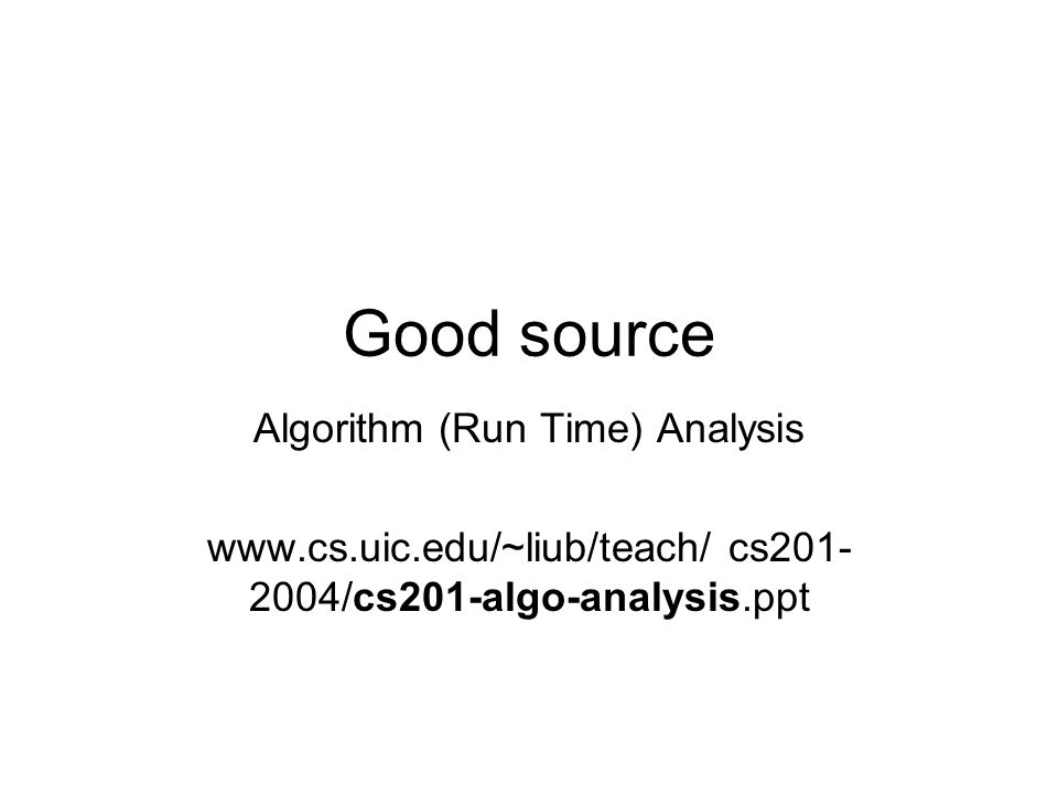 Good source Algorithm (Run Time) Analysis www.cs.uic.edu/~liub/teach/ cs201- 2004/cs201-algo-analysis.ppt