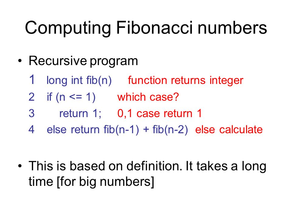 Computing Fibonacci numbers Recursive program 1 long int fib(n) function returns integer 2if (n <= 1) which case.