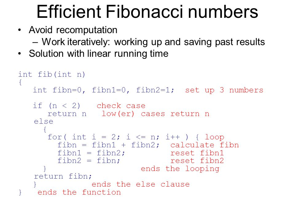 Efficient Fibonacci numbers Avoid recomputation –Work iteratively: working up and saving past results Solution with linear running time int fib(int n) { int fibn=0, fibn1=0, fibn2=1; set up 3 numbers if (n < 2) check case return n low(er) cases return n else { for( int i = 2; i <= n; i++ ) { loop fibn = fibn1 + fibn2; calculate fibn fibn1 = fibn2; reset fibn1 fibn2 = fibn; reset fibn2 } ends the looping return fibn; } ends the else clause } ends the function