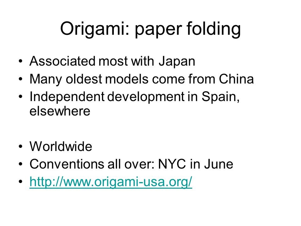 Origami: paper folding Associated most with Japan Many oldest models come from China Independent development in Spain, elsewhere Worldwide Conventions all over: NYC in June http://www.origami-usa.org/