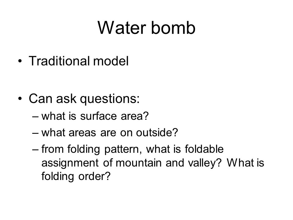 Water bomb Traditional model Can ask questions: –what is surface area.