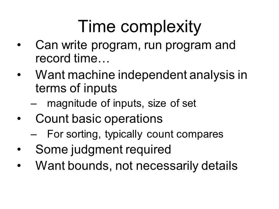 Time complexity Can write program, run program and record time… Want machine independent analysis in terms of inputs –magnitude of inputs, size of set Count basic operations –For sorting, typically count compares Some judgment required Want bounds, not necessarily details