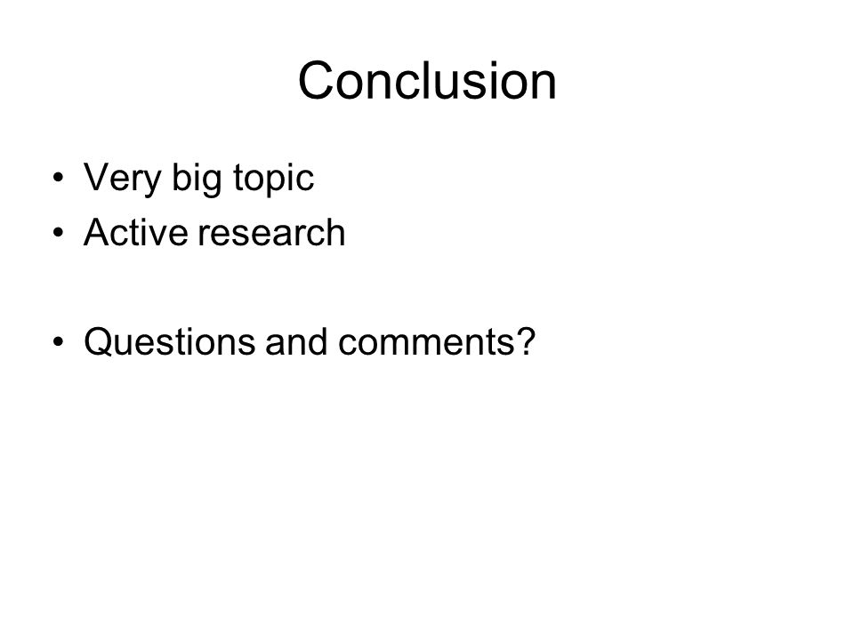 Conclusion Very big topic Active research Questions and comments