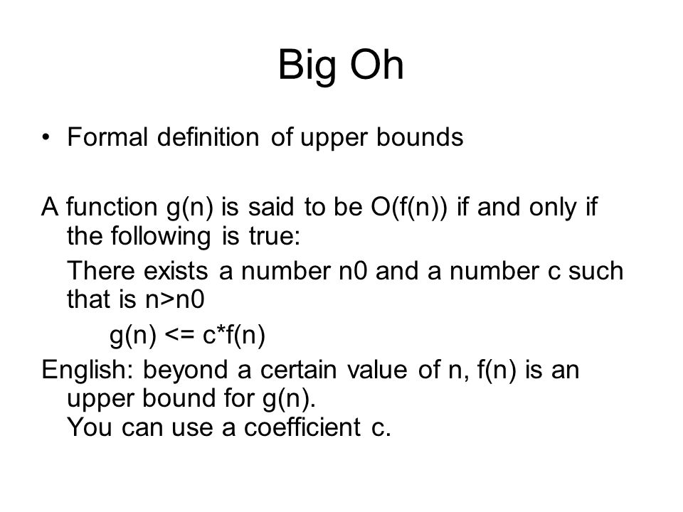 Big Oh Formal definition of upper bounds A function g(n) is said to be O(f(n)) if and only if the following is true: There exists a number n0 and a number c such that is n>n0 g(n) <= c*f(n) English: beyond a certain value of n, f(n) is an upper bound for g(n).