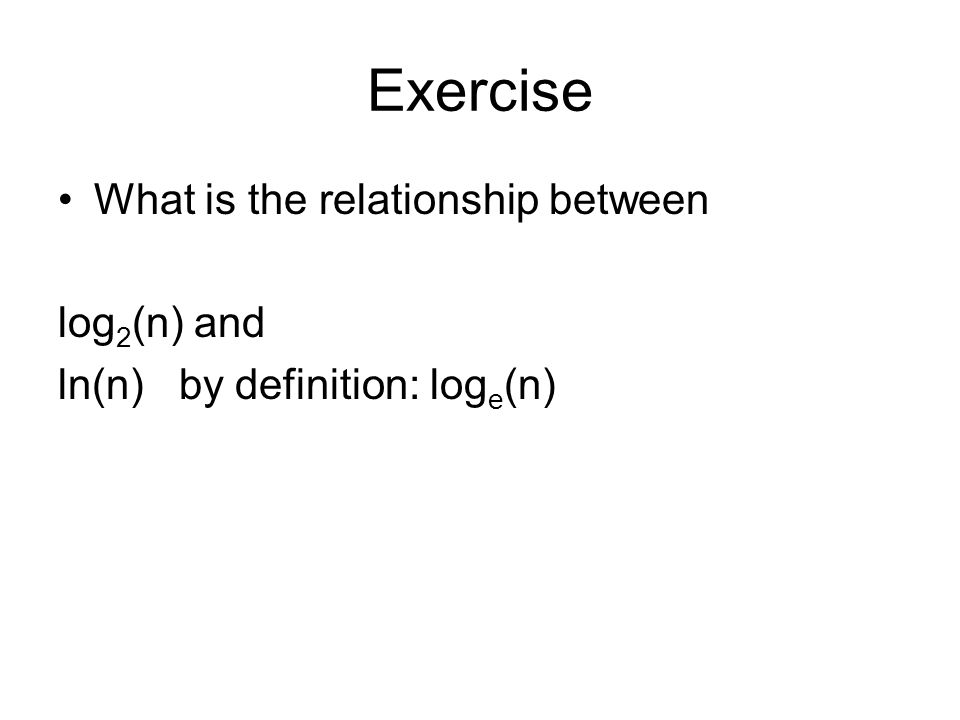 Exercise What is the relationship between log 2 (n) and ln(n) by definition: log e (n)
