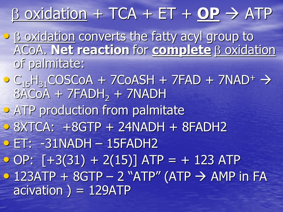  oxidation + TCA + ET + OP  ATP  oxidation converts the fatty acyl group to ACoA. Net reaction for complete  oxidation of palmitate:  oxidation c