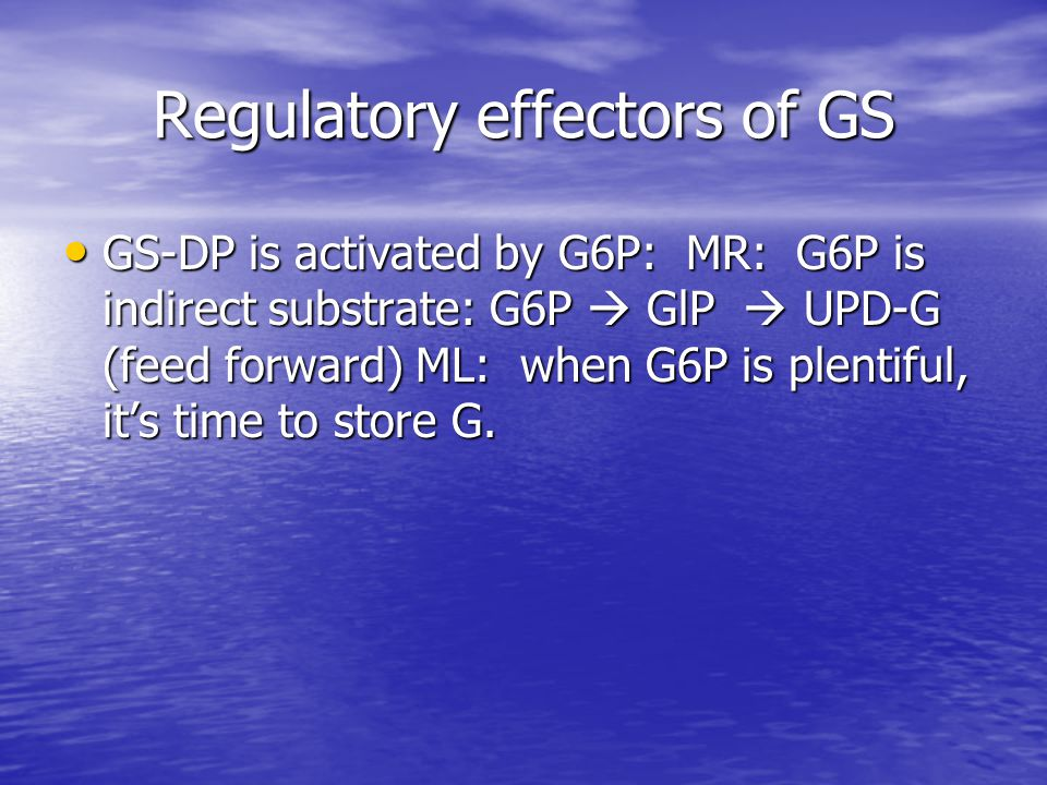 Regulatory effectors of GS GS-DP is activated by G6P: MR: G6P is indirect substrate: G6P  GlP  UPD-G (feed forward) ML: when G6P is plentiful, it's time to store G.