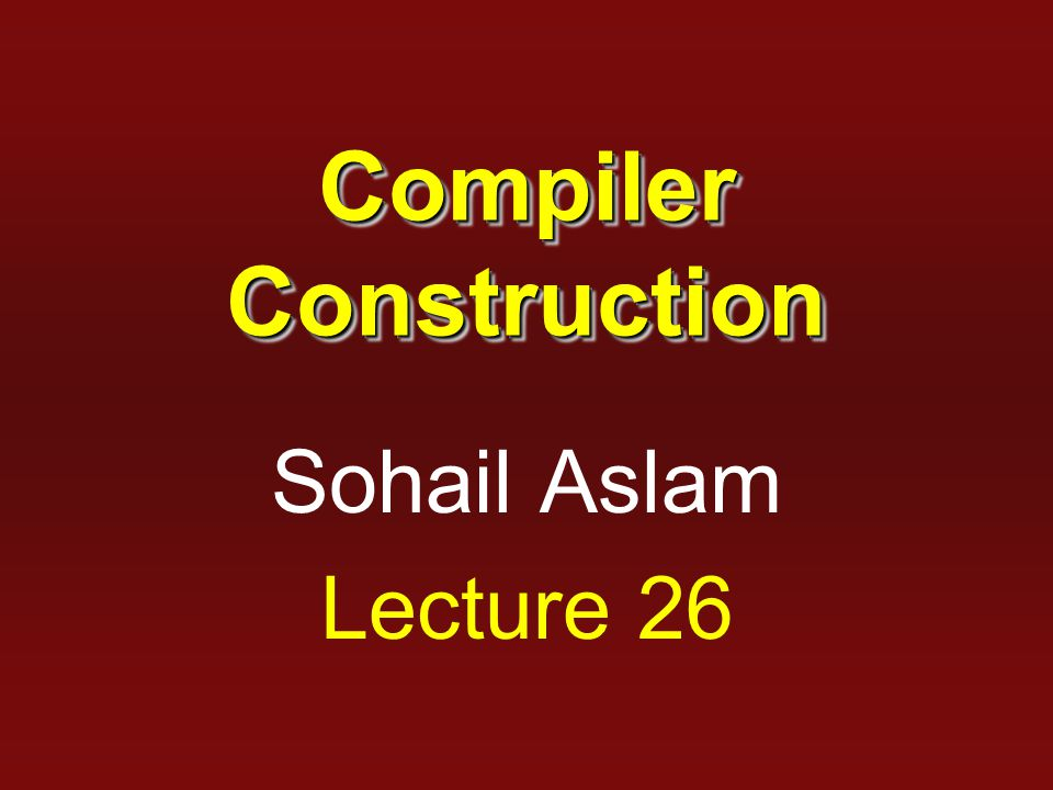 Compiler Construction Sohail Aslam Lecture 26