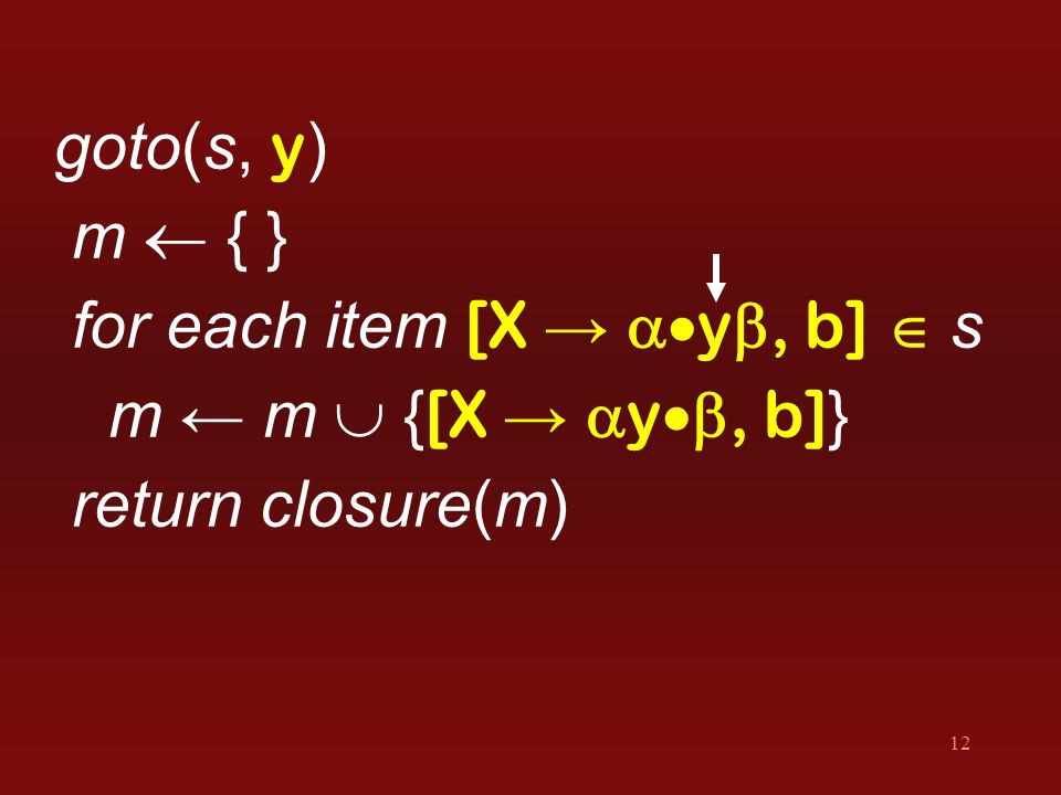 12 goto(s, y ) m  { } for each item [X →  y , b]  s m ← m  { [X →  y , b] } return closure(m)