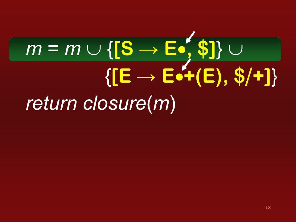 18 m = m  { [S → E , $] }  { [E → E  +(E), $ / +] } return closure(m)