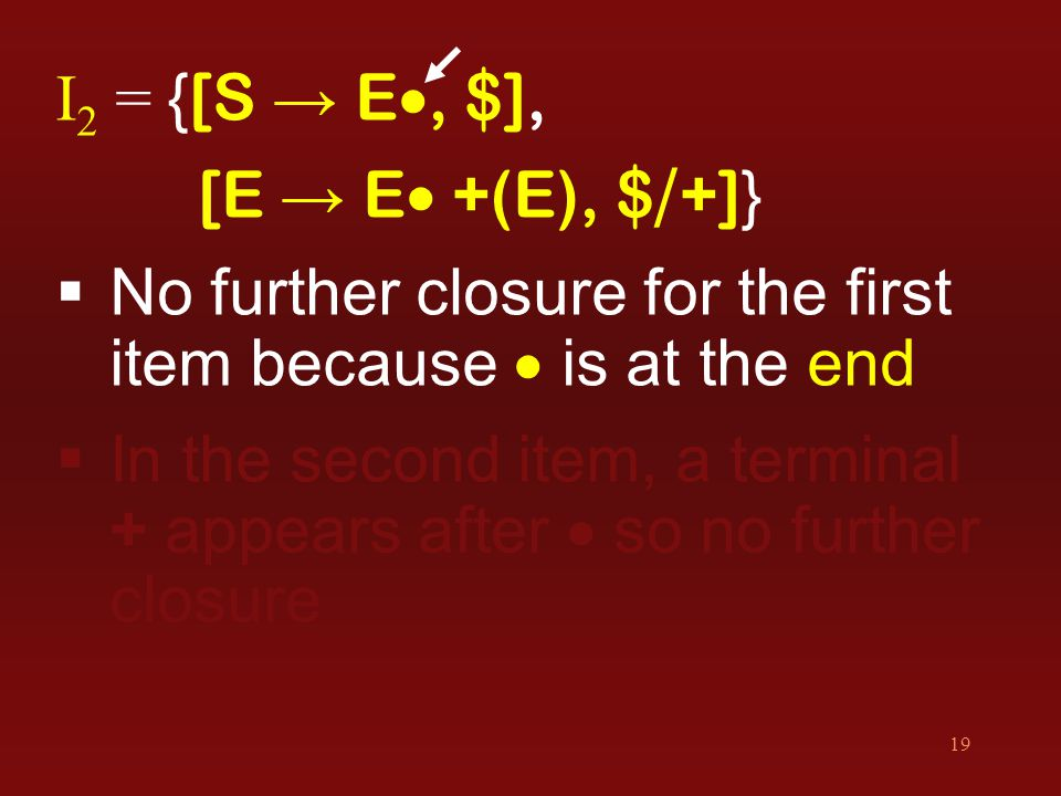 19 I 2 = { [S → E , $], [E → E  +(E), $ / +] }  No further closure for the first item because  is at the end  In the second item, a terminal + ap