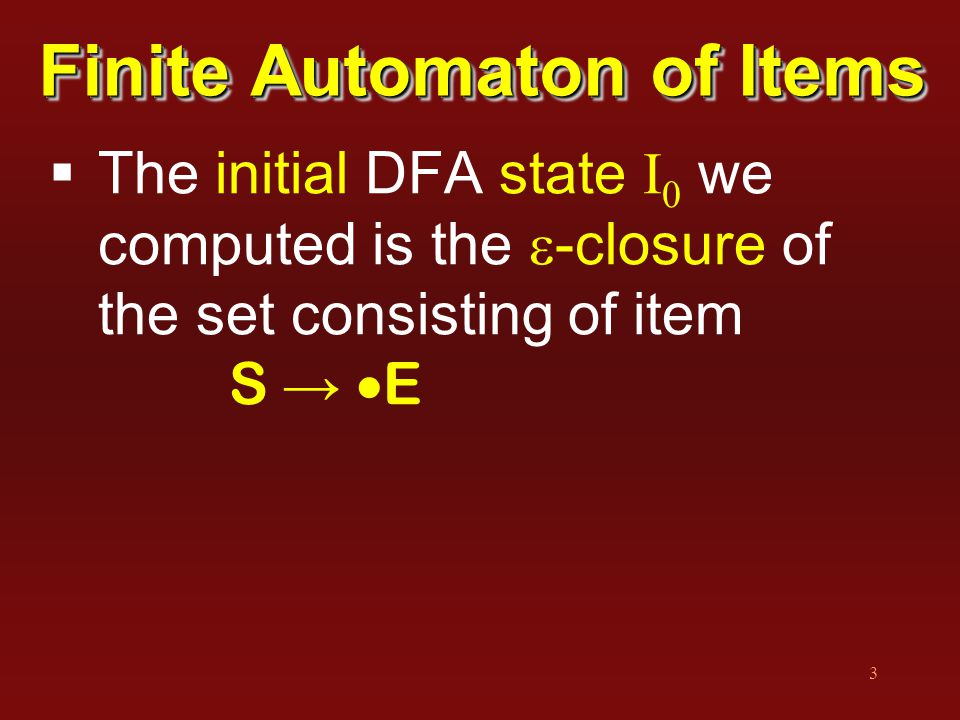 3 Finite Automaton of Items  The initial DFA state I 0 we computed is the  -closure of the set consisting of item S →  E