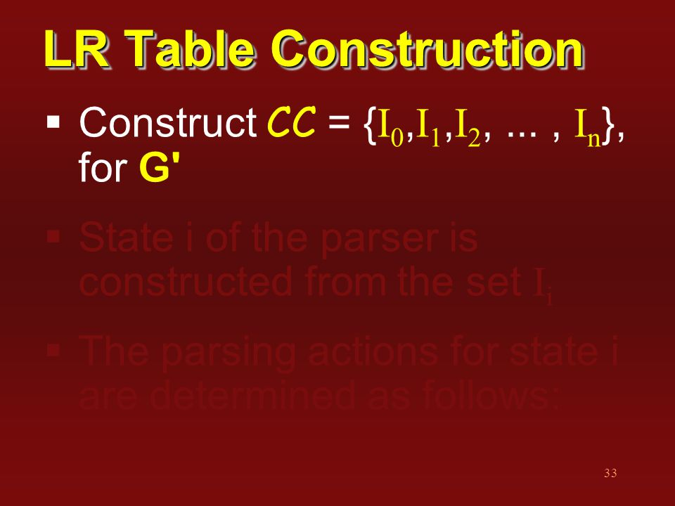 33 LR Table Construction  Construct CC = { I 0, I 1, I 2,..., I n }, for G  State i of the parser is constructed from the set I i  The parsing actions for state i are determined as follows: