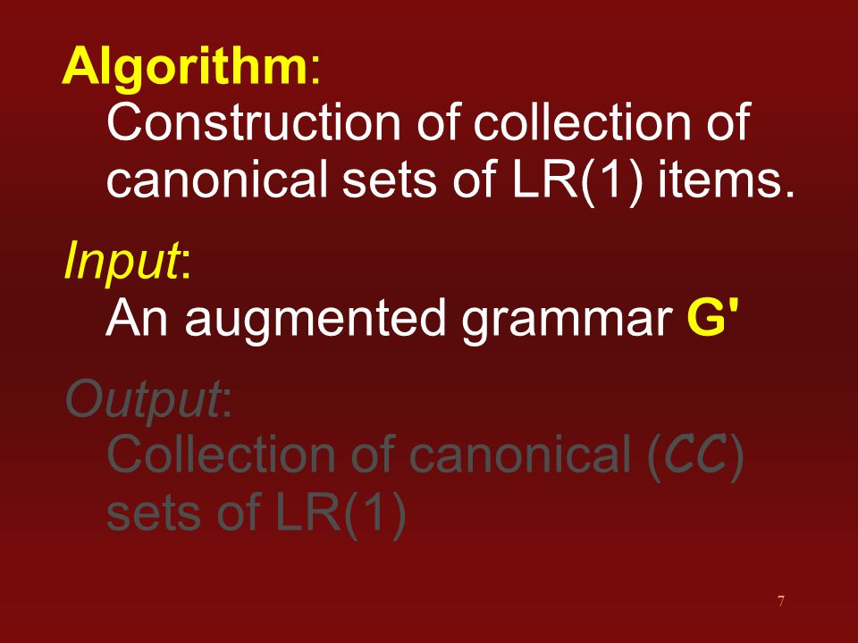7 Algorithm: Construction of collection of canonical sets of LR(1) items. Input: An augmented grammar G' Output: Collection of canonical ( CC ) sets o