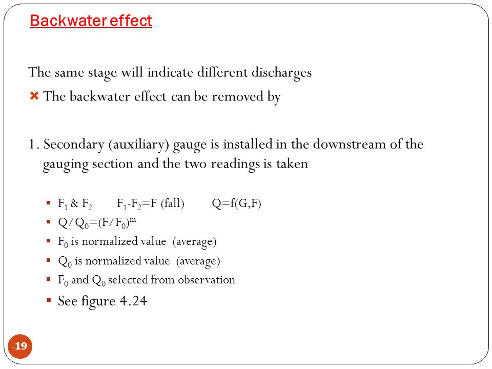 Backwater effect - 19 The same stage will indicate different discharges  The backwater effect can be removed by 1. Secondary (auxiliary) gauge is ins