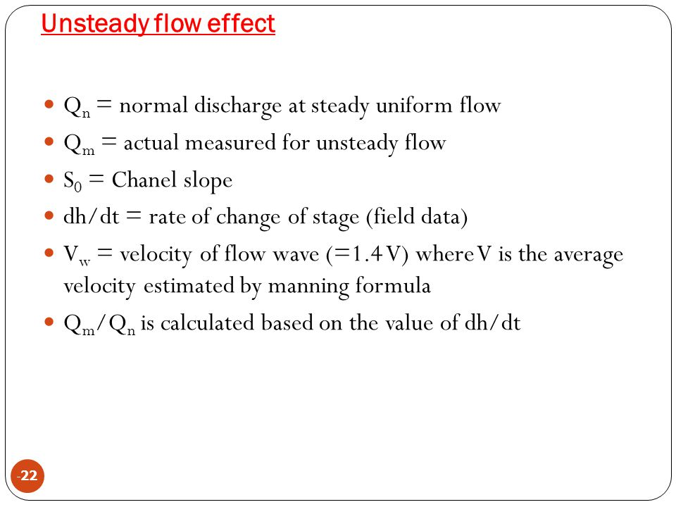 Unsteady flow effect - 22 Q n = normal discharge at steady uniform flow Q m = actual measured for unsteady flow S 0 = Chanel slope dh/dt = rate of cha