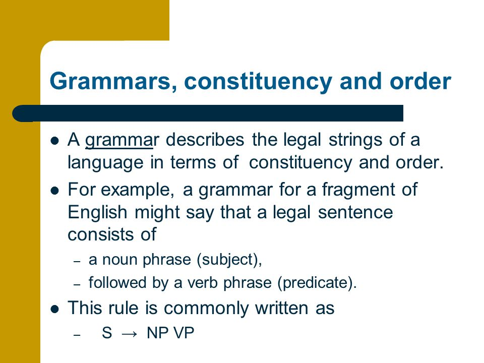 Grammars, constituency and order A grammar describes the legal strings of a language in terms of constituency and order.