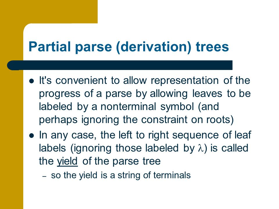 Partial parse (derivation) trees It s convenient to allow representation of the progress of a parse by allowing leaves to be labeled by a nonterminal symbol (and perhaps ignoring the constraint on roots) In any case, the left to right sequence of leaf labels (ignoring those labeled by ) is called the yield of the parse tree – so the yield is a string of terminals