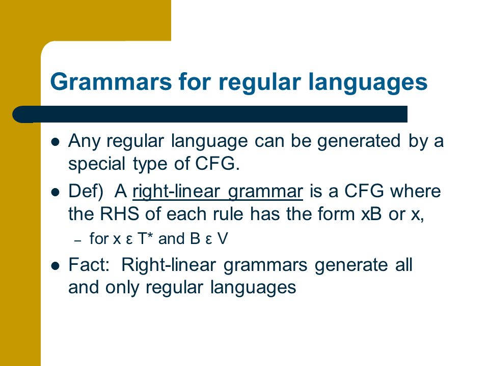 Grammars for regular languages Any regular language can be generated by a special type of CFG.