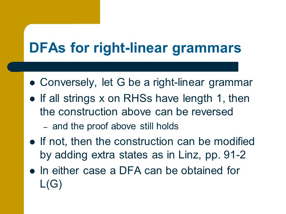 DFAs for right-linear grammars Conversely, let G be a right-linear grammar If all strings x on RHSs have length 1, then the construction above can be reversed – and the proof above still holds If not, then the construction can be modified by adding extra states as in Linz, pp.
