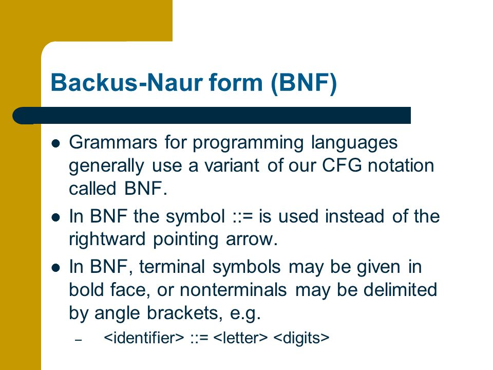 Backus-Naur form (BNF) Grammars for programming languages generally use a variant of our CFG notation called BNF.