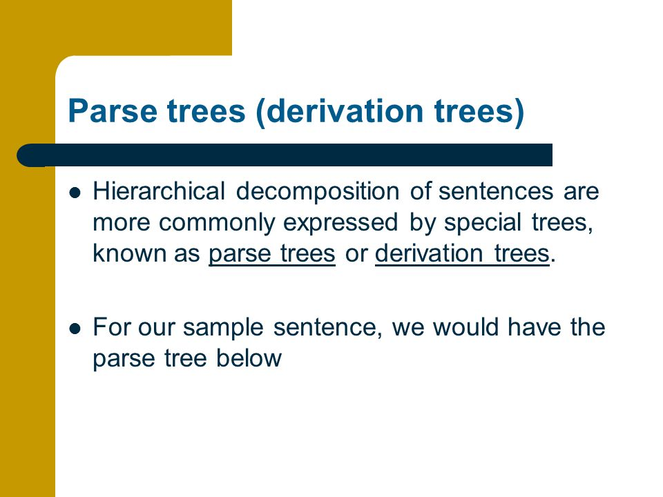 Parse trees (derivation trees) Hierarchical decomposition of sentences are more commonly expressed by special trees, known as parse trees or derivation trees.